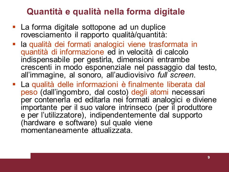 9 Quantità e qualità nella forma digitale La forma digitale sottopone ad un duplice rovesciamento il rapporto qualità/quantità: la qualità dei formati