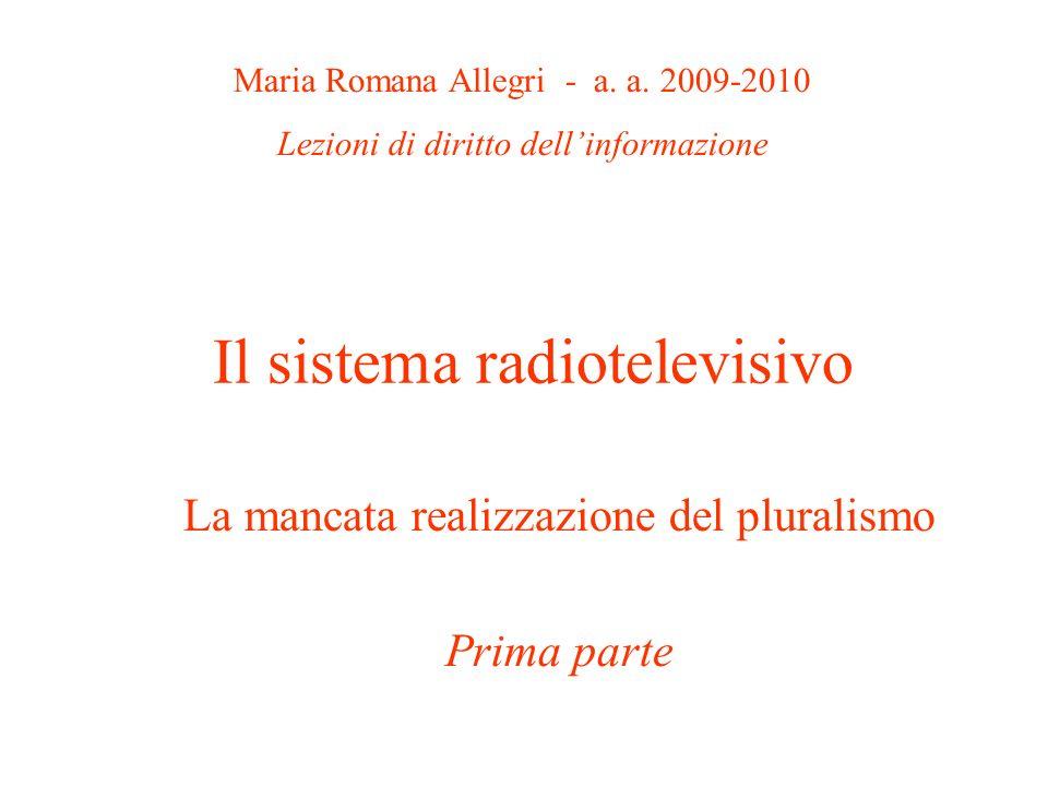 Il sistema radiotelevisivo La mancata realizzazione del pluralismo Prima parte Maria Romana Allegri - a. a. 2009-2010 Lezioni di diritto dellinformazi