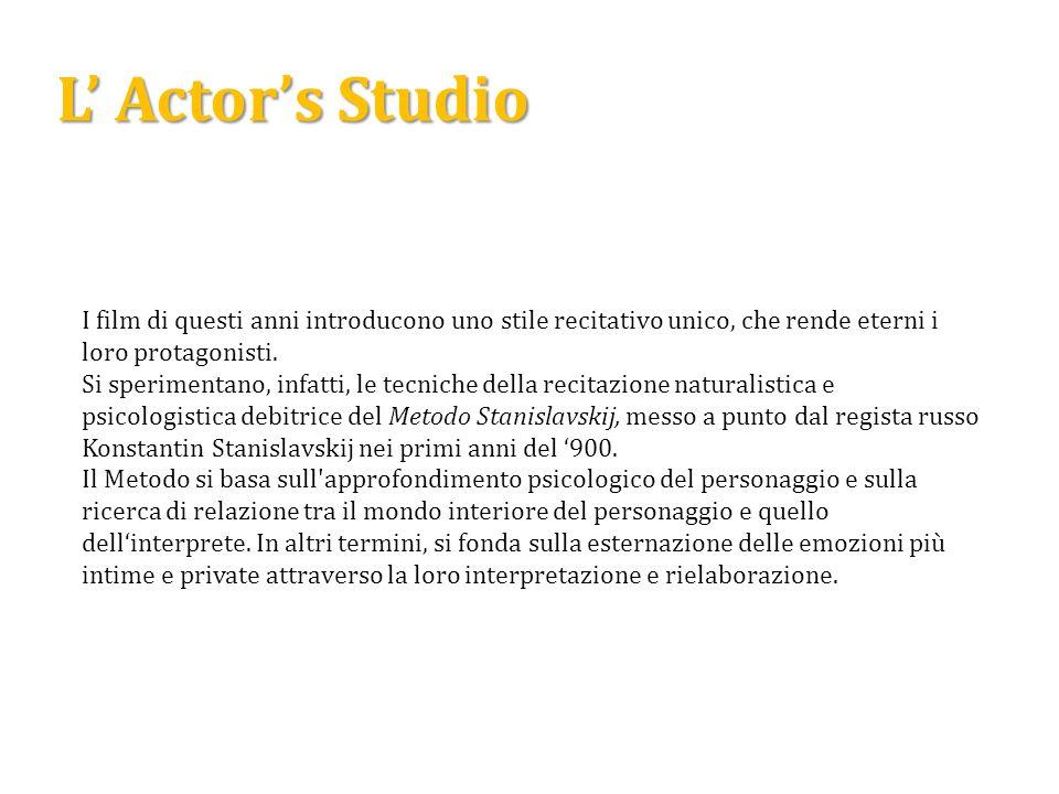 L Actors Studio I film di questi anni introducono uno stile recitativo unico, che rende eterni i loro protagonisti. Si sperimentano, infatti, le tecni
