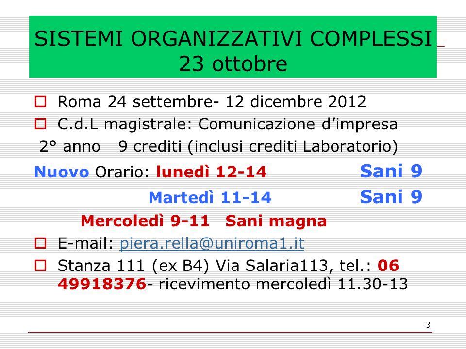 3 SISTEMI ORGANIZZATIVI COMPLESSI 23 ottobre Roma 24 settembre- 12 dicembre 2012 C.d.L magistrale: Comunicazione dimpresa 2° anno 9 crediti (inclusi crediti Laboratorio) Nuovo Orario: lunedì 12-14 Sani 9 Martedì 11-14 Sani 9 Mercoledì 9-11 Sani magna E-mail: piera.rella@uniroma1.itpiera.rella@uniroma1.it Stanza 111 (ex B4) Via Salaria113, tel.: 06 49918376- ricevimento mercoledì 11.30-13