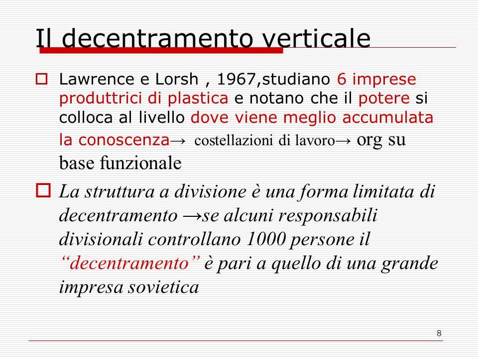 8 Il decentramento verticale Lawrence e Lorsh, 1967,studiano 6 imprese produttrici di plastica e notano che il potere si colloca al livello dove viene