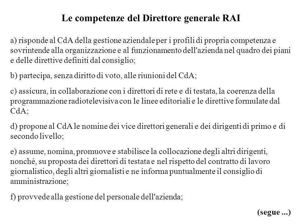 Le competenze del Direttore generale RAI a) risponde al CdA della gestione aziendale per i profili di propria competenza e sovrintende alla organizzazione e al funzionamento dell azienda nel quadro dei piani e delle direttive definiti dal consiglio; b) partecipa, senza diritto di voto, alle riunioni del CdA; c) assicura, in collaborazione con i direttori di rete e di testata, la coerenza della programmazione radiotelevisiva con le linee editoriali e le direttive formulate dal CdA; d) propone al CdA le nomine dei vice direttori generali e dei dirigenti di primo e di secondo livello; e) assume, nomina, promuove e stabilisce la collocazione degli altri dirigenti, nonché, su proposta dei direttori di testata e nel rispetto del contratto di lavoro giornalistico, degli altri giornalisti e ne informa puntualmente il consiglio di amministrazione; f) provvede alla gestione del personale dell azienda; (segue...)