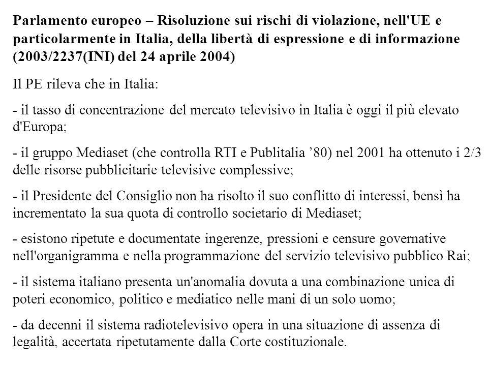 Parlamento europeo – Risoluzione sui rischi di violazione, nell UE e particolarmente in Italia, della libertà di espressione e di informazione (2003/2237(INI) del 24 aprile 2004) Il PE rileva che in Italia: - il tasso di concentrazione del mercato televisivo in Italia è oggi il più elevato d Europa; - il gruppo Mediaset (che controlla RTI e Publitalia 80) nel 2001 ha ottenuto i 2/3 delle risorse pubblicitarie televisive complessive; - il Presidente del Consiglio non ha risolto il suo conflitto di interessi, bensì ha incrementato la sua quota di controllo societario di Mediaset; - esistono ripetute e documentate ingerenze, pressioni e censure governative nell organigramma e nella programmazione del servizio televisivo pubblico Rai; - il sistema italiano presenta un anomalia dovuta a una combinazione unica di poteri economico, politico e mediatico nelle mani di un solo uomo; - da decenni il sistema radiotelevisivo opera in una situazione di assenza di legalità, accertata ripetutamente dalla Corte costituzionale.