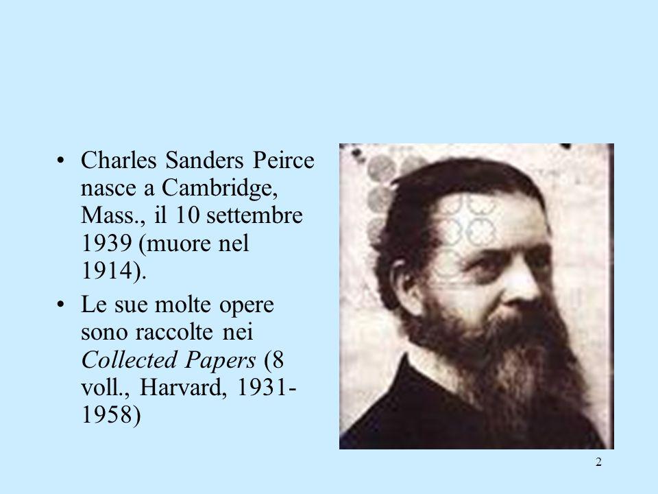 2 Charles Sanders Peirce nasce a Cambridge, Mass., il 10 settembre 1939 (muore nel 1914). Le sue molte opere sono raccolte nei Collected Papers (8 vol