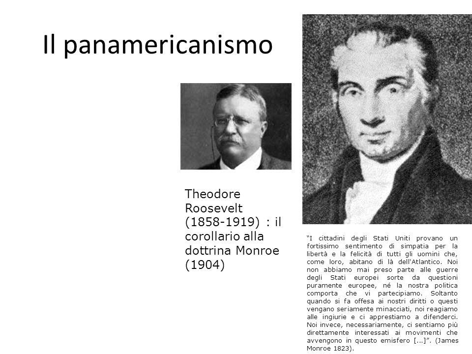 Il panamericanismo Theodore Roosevelt (1858-1919) : il corollario alla dottrina Monroe (1904) I cittadini degli Stati Uniti provano un fortissimo sent