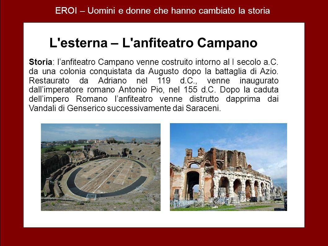 EROI – Uomini e donne che hanno cambiato la storia L esterna – L anfiteatro Campano Storia: lanfiteatro Campano venne costruito intorno al I secolo a.C.