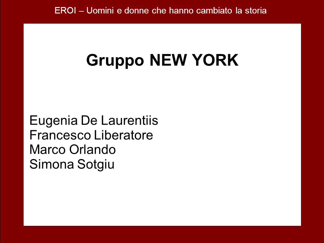 EROI – Uomini e donne che hanno cambiato la storia Gruppo NEW YORK Eugenia De Laurentiis Francesco Liberatore Marco Orlando Simona Sotgiu