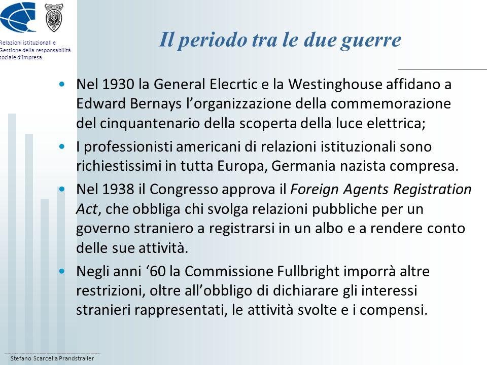 ____________________________ Stefano Scarcella Prandstraller Relazioni istituzionali e Gestione della responsabilità sociale dimpresa Il periodo tra le due guerre Nel 1930 la General Elecrtic e la Westinghouse affidano a Edward Bernays lorganizzazione della commemorazione del cinquantenario della scoperta della luce elettrica; I professionisti americani di relazioni istituzionali sono richiestissimi in tutta Europa, Germania nazista compresa.