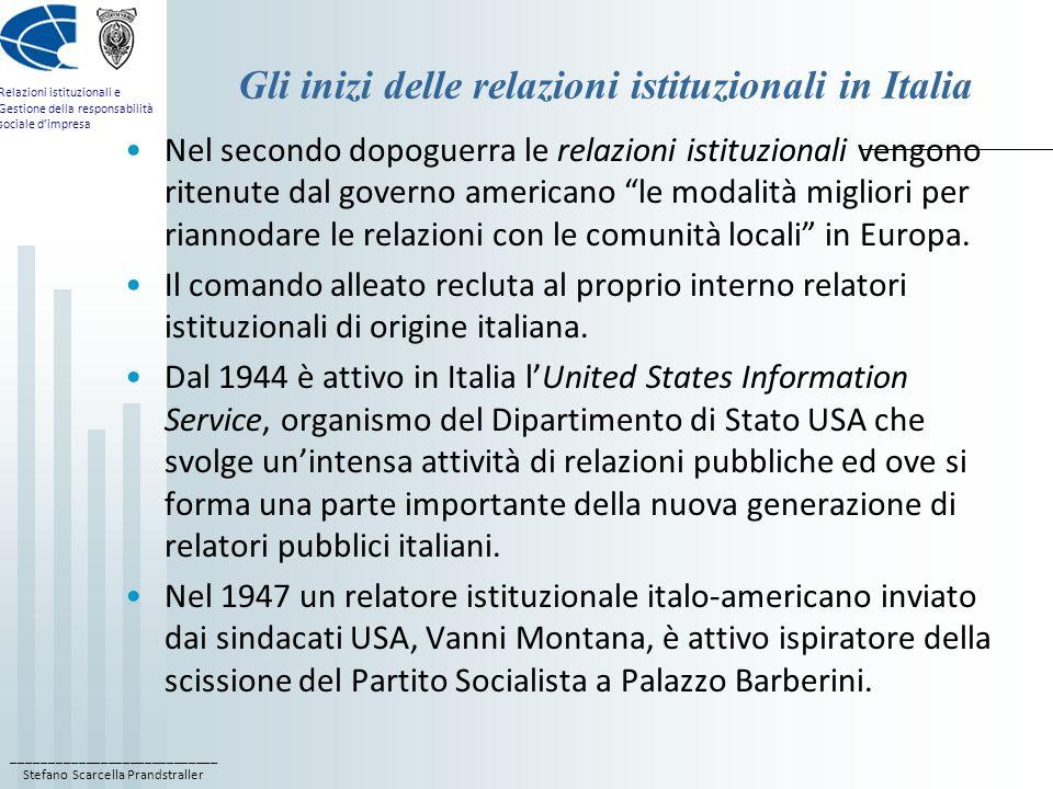 ____________________________ Stefano Scarcella Prandstraller Relazioni istituzionali e Gestione della responsabilità sociale dimpresa Gli inizi delle relazioni istituzionali in Italia Nel secondo dopoguerra le relazioni istituzionali vengono ritenute dal governo americano le modalità migliori per riannodare le relazioni con le comunità locali in Europa.