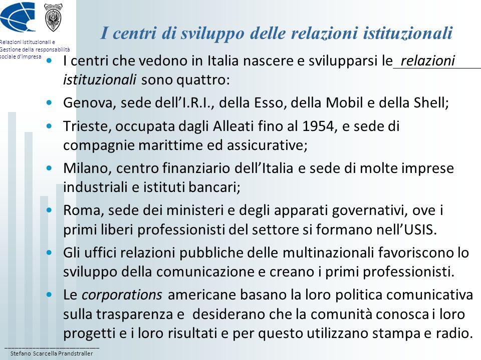 ____________________________ Stefano Scarcella Prandstraller Relazioni istituzionali e Gestione della responsabilità sociale dimpresa I centri di sviluppo delle relazioni istituzionali I centri che vedono in Italia nascere e svilupparsi le relazioni istituzionali sono quattro: Genova, sede dellI.R.I., della Esso, della Mobil e della Shell; Trieste, occupata dagli Alleati fino al 1954, e sede di compagnie marittime ed assicurative; Milano, centro finanziario dellItalia e sede di molte imprese industriali e istituti bancari; Roma, sede dei ministeri e degli apparati governativi, ove i primi liberi professionisti del settore si formano nellUSIS.