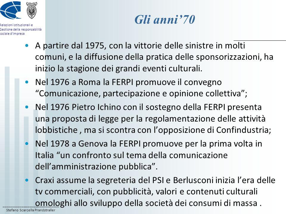 ____________________________ Stefano Scarcella Prandstraller Relazioni istituzionali e Gestione della responsabilità sociale dimpresa Gli anni70 A partire dal 1975, con la vittorie delle sinistre in molti comuni, e la diffusione della pratica delle sponsorizzazioni, ha inizio la stagione dei grandi eventi culturali.