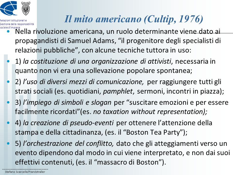 ____________________________ Stefano Scarcella Prandstraller Relazioni istituzionali e Gestione della responsabilità sociale dimpresa Il mito americano (Cultip, 1976) Nella rivoluzione americana, un ruolo determinante viene dato ai propagandisti di Samuel Adams, il progenitore degli specialisti di relazioni pubbliche, con alcune tecniche tuttora in uso: 1) la costituzione di una organizzazione di attivisti, necessaria in quanto non vi era una sollevazione popolare spontanea; 2) luso di diversi mezzi di comunicazione, per raggiungere tutti gli strati sociali (es.