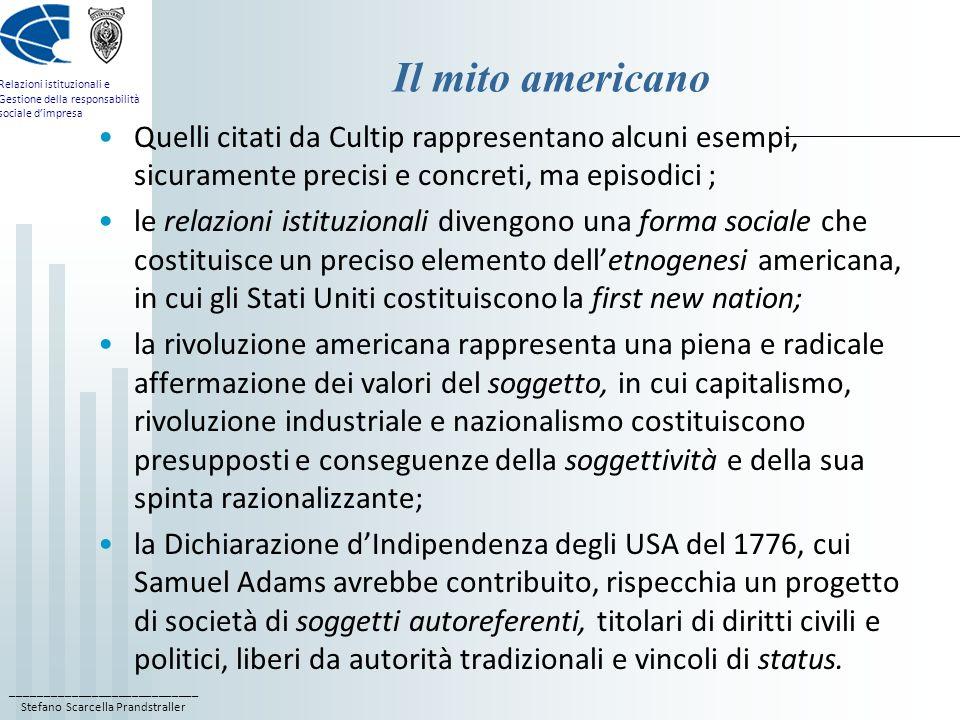 ____________________________ Stefano Scarcella Prandstraller Relazioni istituzionali e Gestione della responsabilità sociale dimpresa Il mito americano Quelli citati da Cultip rappresentano alcuni esempi, sicuramente precisi e concreti, ma episodici ; le relazioni istituzionali divengono una forma sociale che costituisce un preciso elemento delletnogenesi americana, in cui gli Stati Uniti costituiscono la first new nation; la rivoluzione americana rappresenta una piena e radicale affermazione dei valori del soggetto, in cui capitalismo, rivoluzione industriale e nazionalismo costituiscono presupposti e conseguenze della soggettività e della sua spinta razionalizzante; la Dichiarazione dIndipendenza degli USA del 1776, cui Samuel Adams avrebbe contribuito, rispecchia un progetto di società di soggetti autoreferenti, titolari di diritti civili e politici, liberi da autorità tradizionali e vincoli di status.