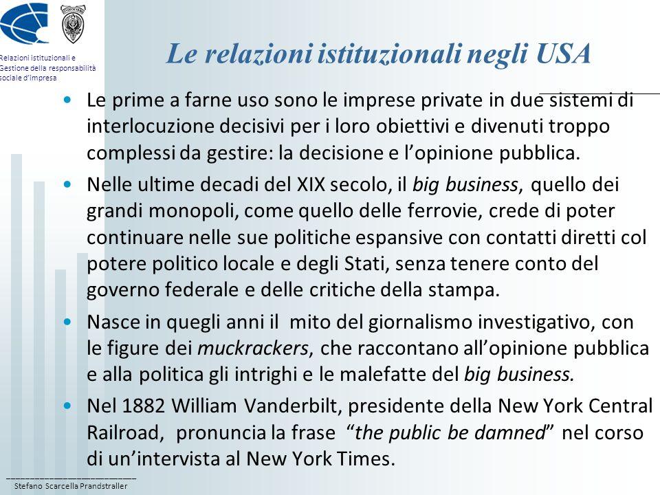 ____________________________ Stefano Scarcella Prandstraller Relazioni istituzionali e Gestione della responsabilità sociale dimpresa Le relazioni istituzionali negli USA Le prime a farne uso sono le imprese private in due sistemi di interlocuzione decisivi per i loro obiettivi e divenuti troppo complessi da gestire: la decisione e lopinione pubblica.