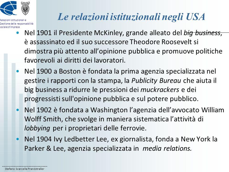 ____________________________ Stefano Scarcella Prandstraller Relazioni istituzionali e Gestione della responsabilità sociale dimpresa Le relazioni istituzionali negli USA Nel 1901 il Presidente McKinley, grande alleato del big business, è assassinato ed il suo successore Theodore Roosevelt si dimostra più attento allopinione pubblica e promuove politiche favorevoli ai diritti dei lavoratori.