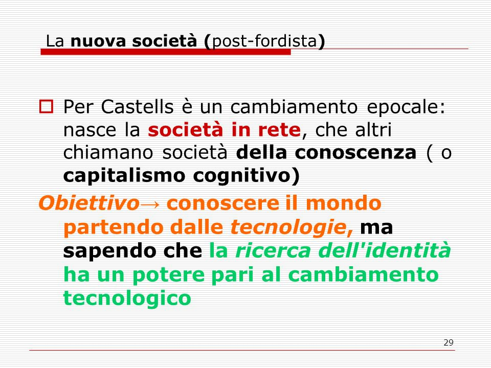 29 La nuova società (post-fordista) Per Castells è un cambiamento epocale: nasce la società in rete, che altri chiamano società della conoscenza ( o capitalismo cognitivo) Obiettivo conoscere il mondo partendo dalle tecnologie, ma sapendo che la ricerca dell identità ha un potere pari al cambiamento tecnologico