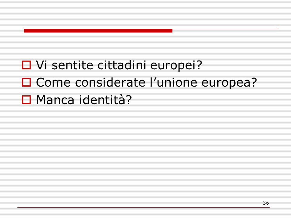 36 Vi sentite cittadini europei Come considerate lunione europea Manca identità