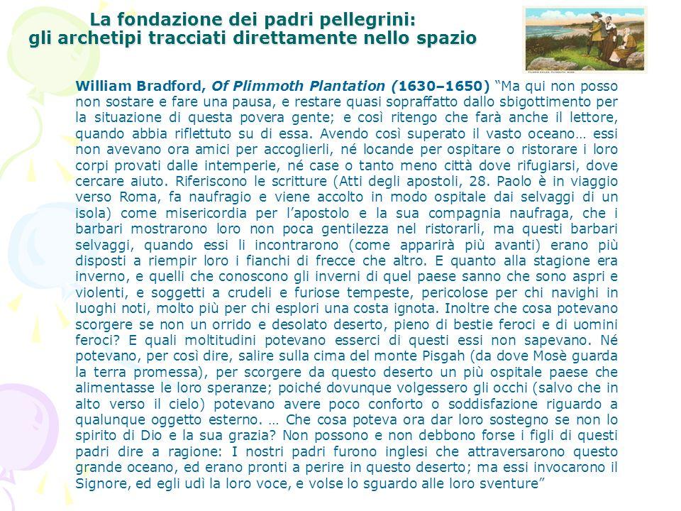 La fondazione dei padri pellegrini: gli archetipi tracciati direttamente nello spazio William Bradford, Of Plimmoth Plantation (1630–1650) Ma qui non