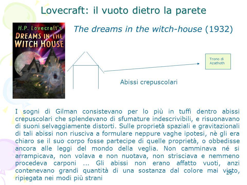 20 Lovecraft: il vuoto dietro la parete The dreams in the witch-house (1932) Abissi crepuscolari Trono di Azathoth I sogni di Gilman consistevano per