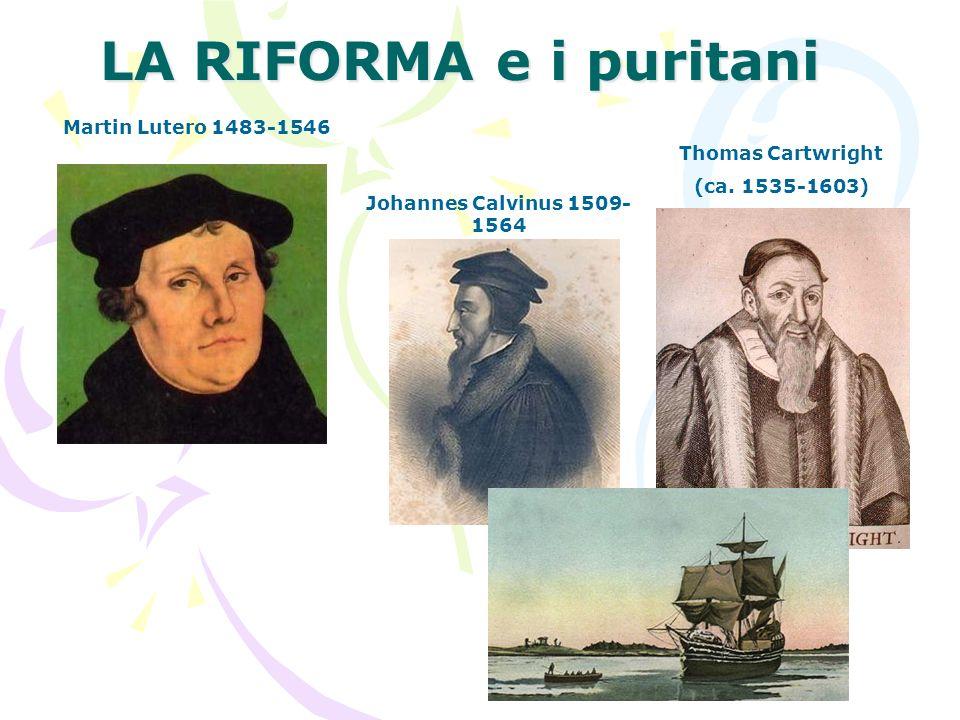 LA RIFORMA e i puritani Martin Lutero 1483-1546 Johannes Calvinus 1509- 1564 Thomas Cartwright (ca. 1535-1603)