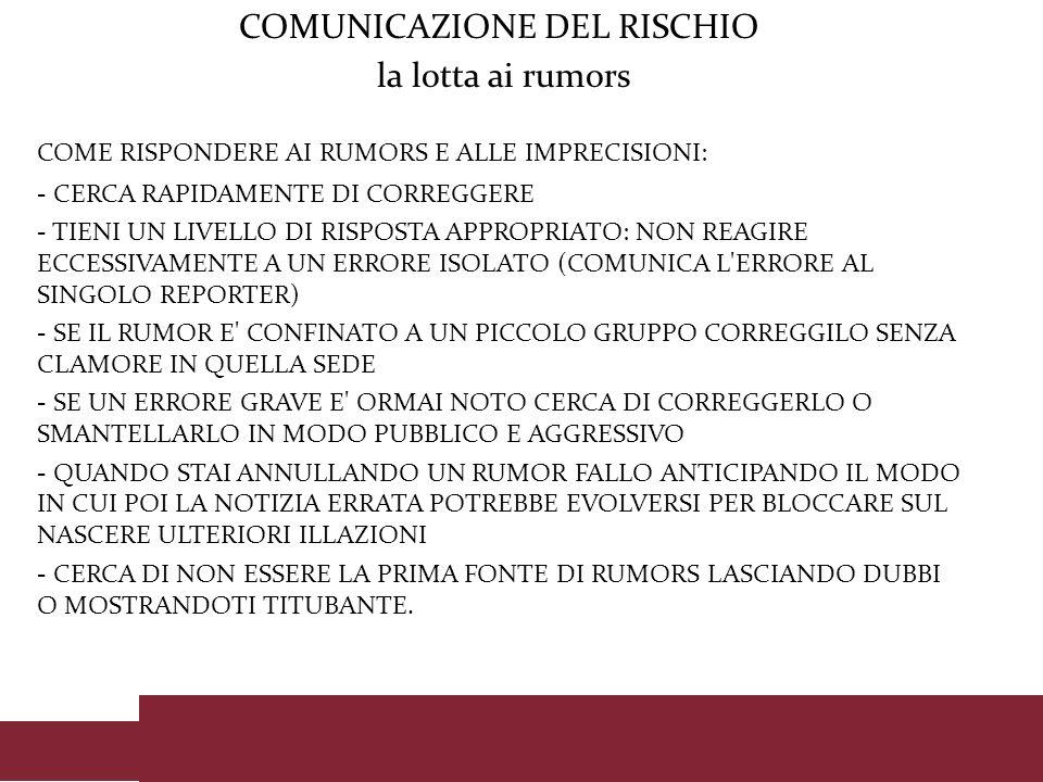 COMUNICAZIONE DEL RISCHIO la lotta ai rumors COME RISPONDERE AI RUMORS E ALLE IMPRECISIONI: - CERCA RAPIDAMENTE DI CORREGGERE - TIENI UN LIVELLO DI RI