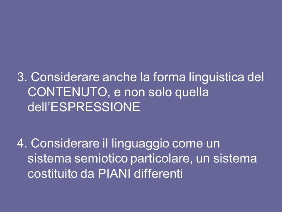 3. Considerare anche la forma linguistica del CONTENUTO, e non solo quella dellESPRESSIONE 4. Considerare il linguaggio come un sistema semiotico part