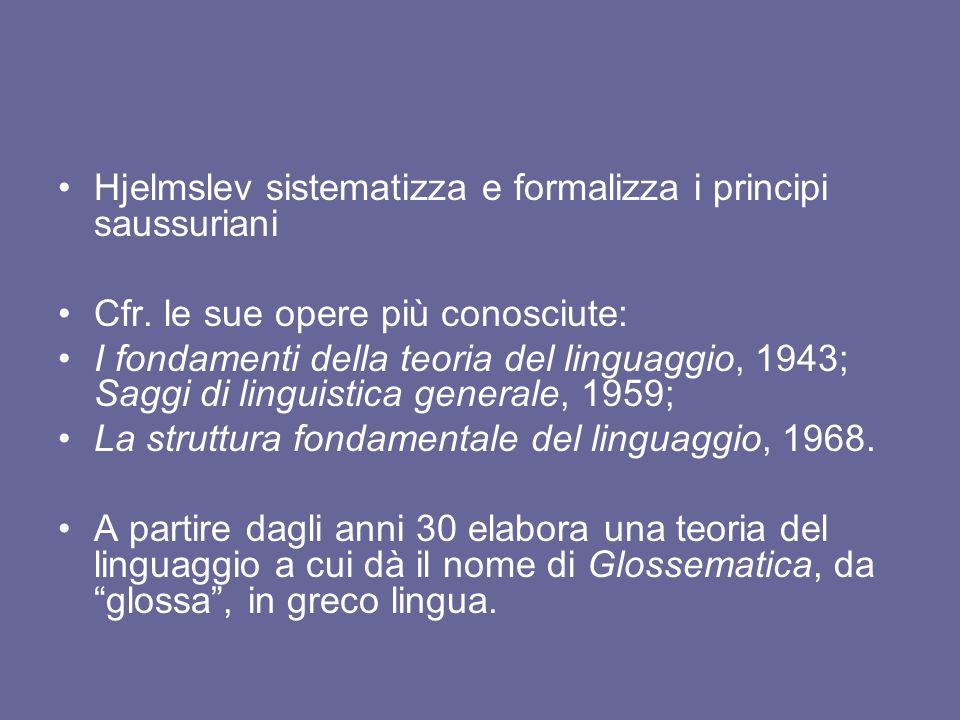 Hjelmslev sistematizza e formalizza i principi saussuriani Cfr. le sue opere più conosciute: I fondamenti della teoria del linguaggio, 1943; Saggi di