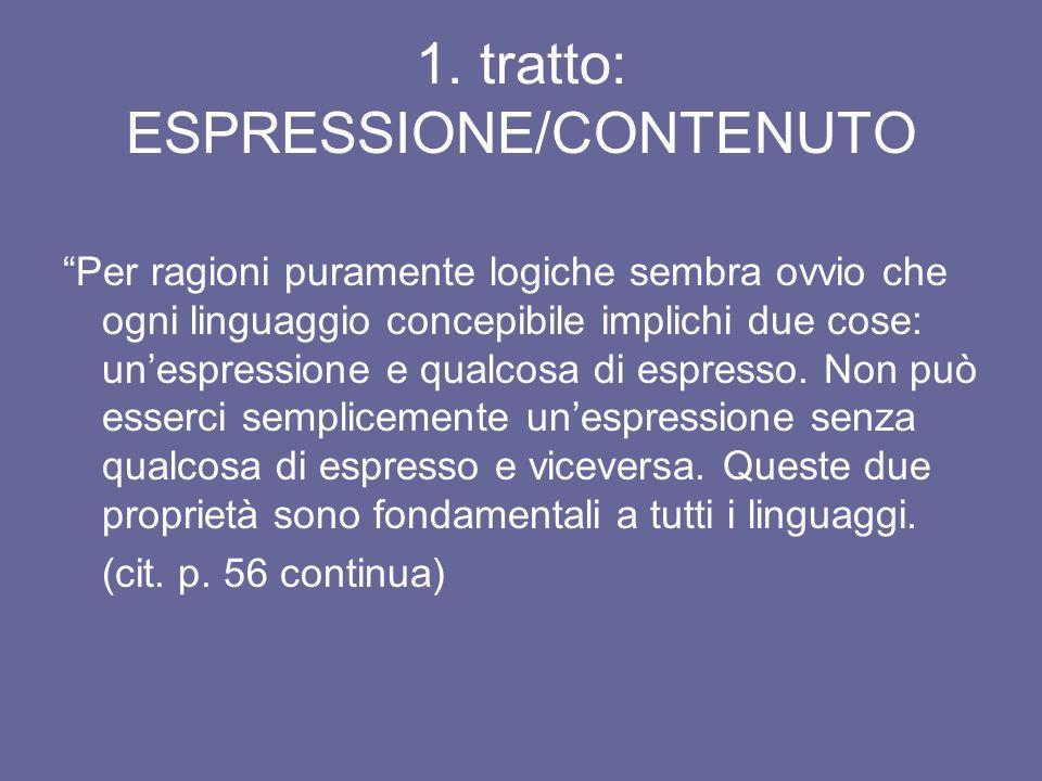 1. tratto: ESPRESSIONE/CONTENUTO Per ragioni puramente logiche sembra ovvio che ogni linguaggio concepibile implichi due cose: unespressione e qualcos