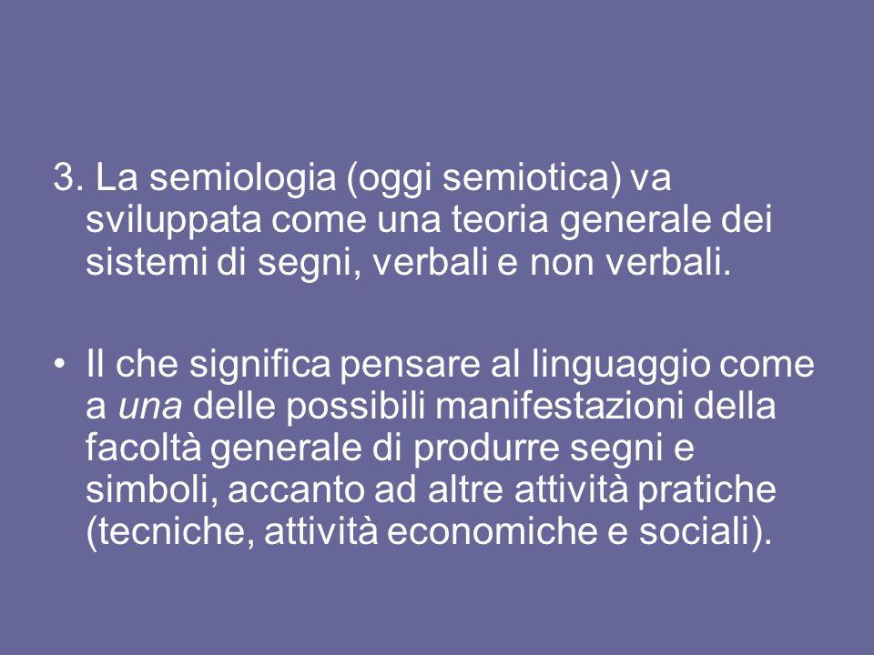 3. La semiologia (oggi semiotica) va sviluppata come una teoria generale dei sistemi di segni, verbali e non verbali. Il che significa pensare al ling