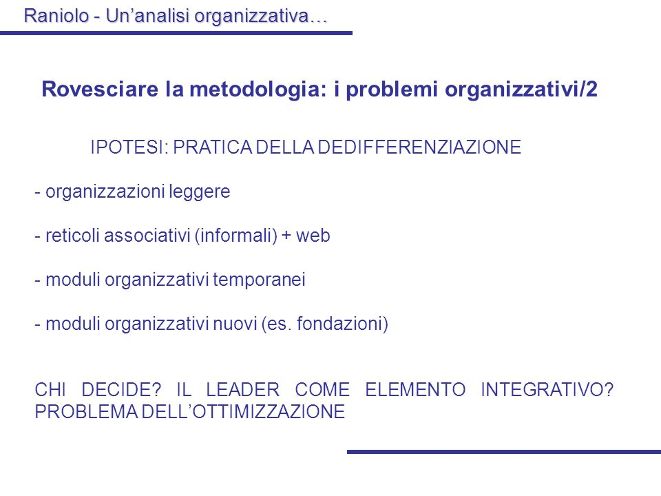 Raniolo - Unanalisi organizzativa… Rovesciare la metodologia: i problemi organizzativi/2 IPOTESI: PRATICA DELLA DEDIFFERENZIAZIONE - organizzazioni leggere - reticoli associativi (informali) + web - moduli organizzativi temporanei - moduli organizzativi nuovi (es.