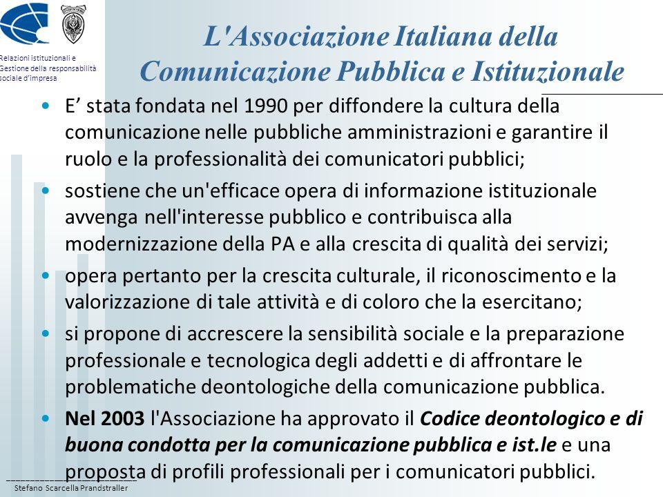____________________________ Stefano Scarcella Prandstraller Relazioni istituzionali e Gestione della responsabilità sociale dimpresa L Associazione Italiana della Comunicazione Pubblica e Istituzionale E stata fondata nel 1990 per diffondere la cultura della comunicazione nelle pubbliche amministrazioni e garantire il ruolo e la professionalità dei comunicatori pubblici; sostiene che un efficace opera di informazione istituzionale avvenga nell interesse pubblico e contribuisca alla modernizzazione della PA e alla crescita di qualità dei servizi; opera pertanto per la crescita culturale, il riconoscimento e la valorizzazione di tale attività e di coloro che la esercitano; si propone di accrescere la sensibilità sociale e la preparazione professionale e tecnologica degli addetti e di affrontare le problematiche deontologiche della comunicazione pubblica.