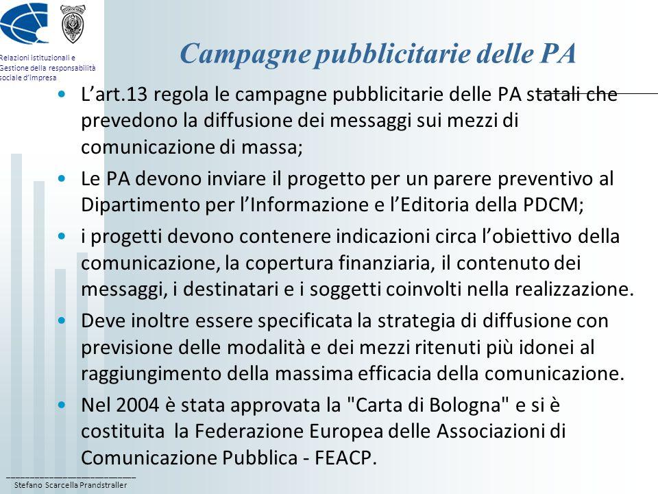 ____________________________ Stefano Scarcella Prandstraller Relazioni istituzionali e Gestione della responsabilità sociale dimpresa Campagne pubblicitarie delle PA Lart.13 regola le campagne pubblicitarie delle PA statali che prevedono la diffusione dei messaggi sui mezzi di comunicazione di massa; Le PA devono inviare il progetto per un parere preventivo al Dipartimento per lInformazione e lEditoria della PDCM; i progetti devono contenere indicazioni circa lobiettivo della comunicazione, la copertura finanziaria, il contenuto dei messaggi, i destinatari e i soggetti coinvolti nella realizzazione.