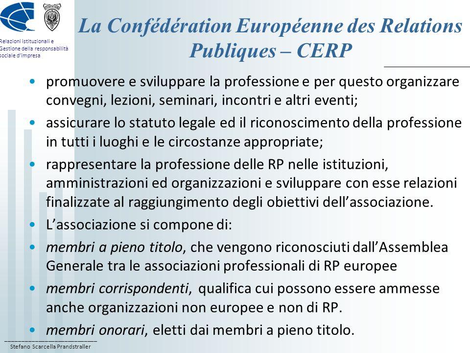 ____________________________ Stefano Scarcella Prandstraller Relazioni istituzionali e Gestione della responsabilità sociale dimpresa La Confédération Européenne des Relations Publiques – CERP promuovere e sviluppare la professione e per questo organizzare convegni, lezioni, seminari, incontri e altri eventi; assicurare lo statuto legale ed il riconoscimento della professione in tutti i luoghi e le circostanze appropriate; rappresentare la professione delle RP nelle istituzioni, amministrazioni ed organizzazioni e sviluppare con esse relazioni finalizzate al raggiungimento degli obiettivi dellassociazione.