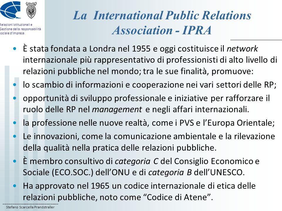 ____________________________ Stefano Scarcella Prandstraller Relazioni istituzionali e Gestione della responsabilità sociale dimpresa La International Public Relations Association - IPRA È stata fondata a Londra nel 1955 e oggi costituisce il network internazionale più rappresentativo di professionisti di alto livello di relazioni pubbliche nel mondo; tra le sue finalità, promuove: lo scambio di informazioni e cooperazione nei vari settori delle RP; opportunità di sviluppo professionale e iniziative per rafforzare il ruolo delle RP nel management e negli affari internazionali.