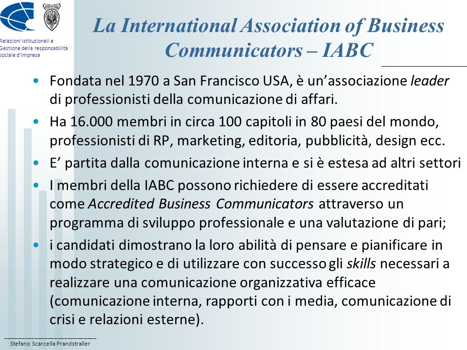 ____________________________ Stefano Scarcella Prandstraller Relazioni istituzionali e Gestione della responsabilità sociale dimpresa La International Association of Business Communicators – IABC Fondata nel 1970 a San Francisco USA, è unassociazione leader di professionisti della comunicazione di affari.