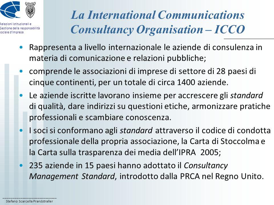 ____________________________ Stefano Scarcella Prandstraller Relazioni istituzionali e Gestione della responsabilità sociale dimpresa La International Communications Consultancy Organisation – ICCO Rappresenta a livello internazionale le aziende di consulenza in materia di comunicazione e relazioni pubbliche; comprende le associazioni di imprese di settore di 28 paesi di cinque continenti, per un totale di circa 1400 aziende.