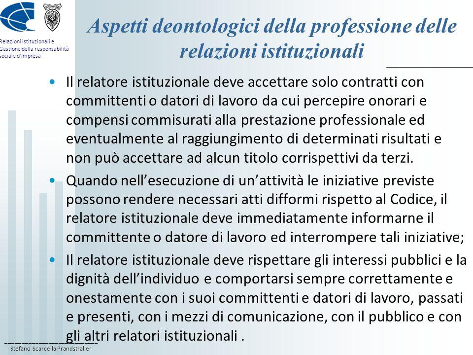 ____________________________ Stefano Scarcella Prandstraller Relazioni istituzionali e Gestione della responsabilità sociale dimpresa Aspetti deontologici della professione delle relazioni istituzionali Il relatore istituzionale deve accettare solo contratti con committenti o datori di lavoro da cui percepire onorari e compensi commisurati alla prestazione professionale ed eventualmente al raggiungimento di determinati risultati e non può accettare ad alcun titolo corrispettivi da terzi.