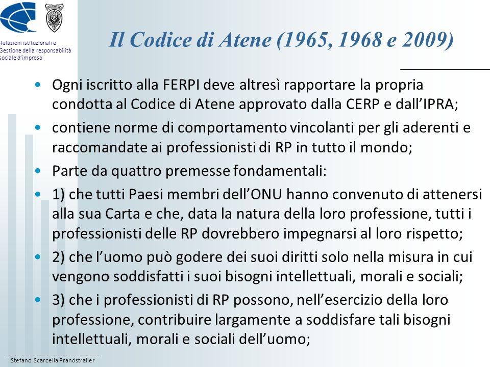____________________________ Stefano Scarcella Prandstraller Relazioni istituzionali e Gestione della responsabilità sociale dimpresa Il Codice di Atene (1965, 1968 e 2009) Ogni iscritto alla FERPI deve altresì rapportare la propria condotta al Codice di Atene approvato dalla CERP e dallIPRA; contiene norme di comportamento vincolanti per gli aderenti e raccomandate ai professionisti di RP in tutto il mondo; Parte da quattro premesse fondamentali: 1) che tutti Paesi membri dellONU hanno convenuto di attenersi alla sua Carta e che, data la natura della loro professione, tutti i professionisti delle RP dovrebbero impegnarsi al loro rispetto; 2) che luomo può godere dei suoi diritti solo nella misura in cui vengono soddisfatti i suoi bisogni intellettuali, morali e sociali; 3) che i professionisti di RP possono, nellesercizio della loro professione, contribuire largamente a soddisfare tali bisogni intellettuali, morali e sociali delluomo;