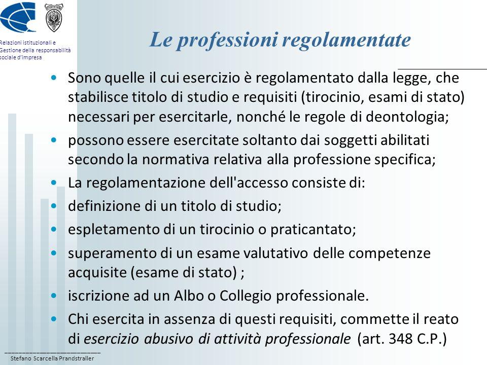 ____________________________ Stefano Scarcella Prandstraller Relazioni istituzionali e Gestione della responsabilità sociale dimpresa Le professioni regolamentate Sono quelle il cui esercizio è regolamentato dalla legge, che stabilisce titolo di studio e requisiti (tirocinio, esami di stato) necessari per esercitarle, nonché le regole di deontologia; possono essere esercitate soltanto dai soggetti abilitati secondo la normativa relativa alla professione specifica; La regolamentazione dell accesso consiste di: definizione di un titolo di studio; espletamento di un tirocinio o praticantato; superamento di un esame valutativo delle competenze acquisite (esame di stato) ; iscrizione ad un Albo o Collegio professionale.