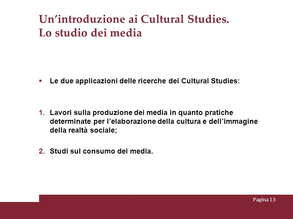 Unintroduzione ai Cultural Studies. Lo studio dei media Le due applicazioni delle ricerche dei Cultural Studies: 1. Lavori sulla produzione dei media