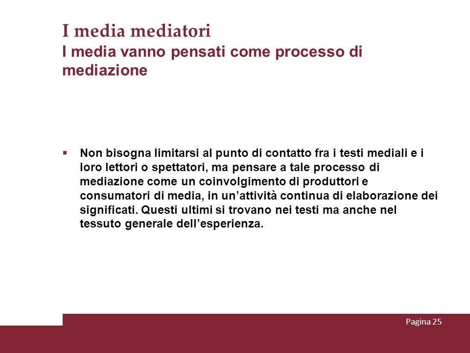 I media mediatori I media vanno pensati come processo di mediazione Non bisogna limitarsi al punto di contatto fra i testi mediali e i loro lettori o