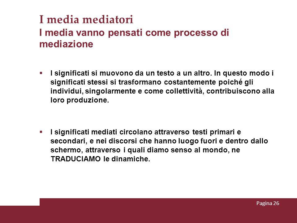 I media mediatori I media vanno pensati come processo di mediazione I significati si muovono da un testo a un altro. In questo modo i significati stes