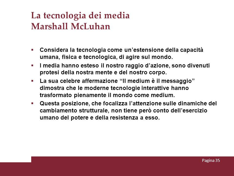 La tecnologia dei media Marshall McLuhan Considera la tecnologia come unestensione della capacità umana, fisica e tecnologica, di agire sul mondo. I m