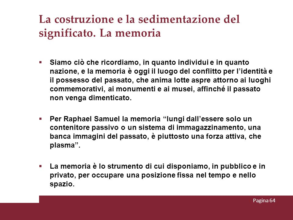 La costruzione e la sedimentazione del significato. La memoria Siamo ciò che ricordiamo, in quanto individui e in quanto nazione, e la memoria è oggi