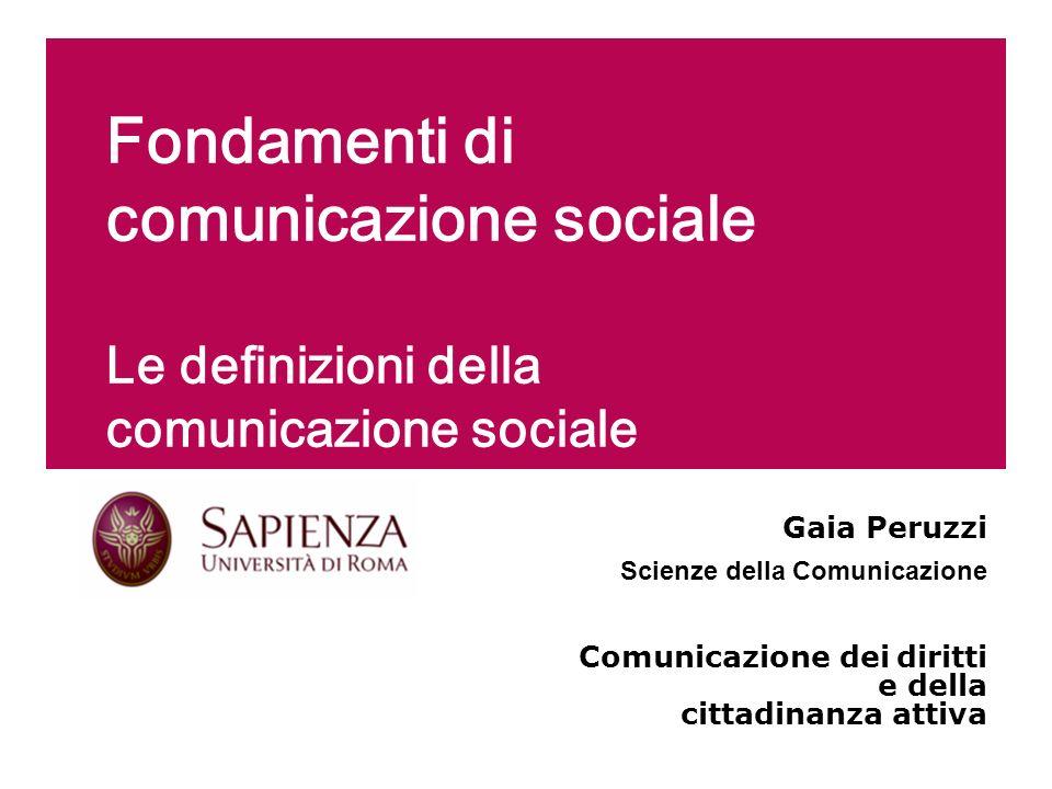 Fondamenti di comunicazione sociale Le definizioni della comunicazione sociale Gaia Peruzzi Scienze della Comunicazione Comunicazione dei diritti e de