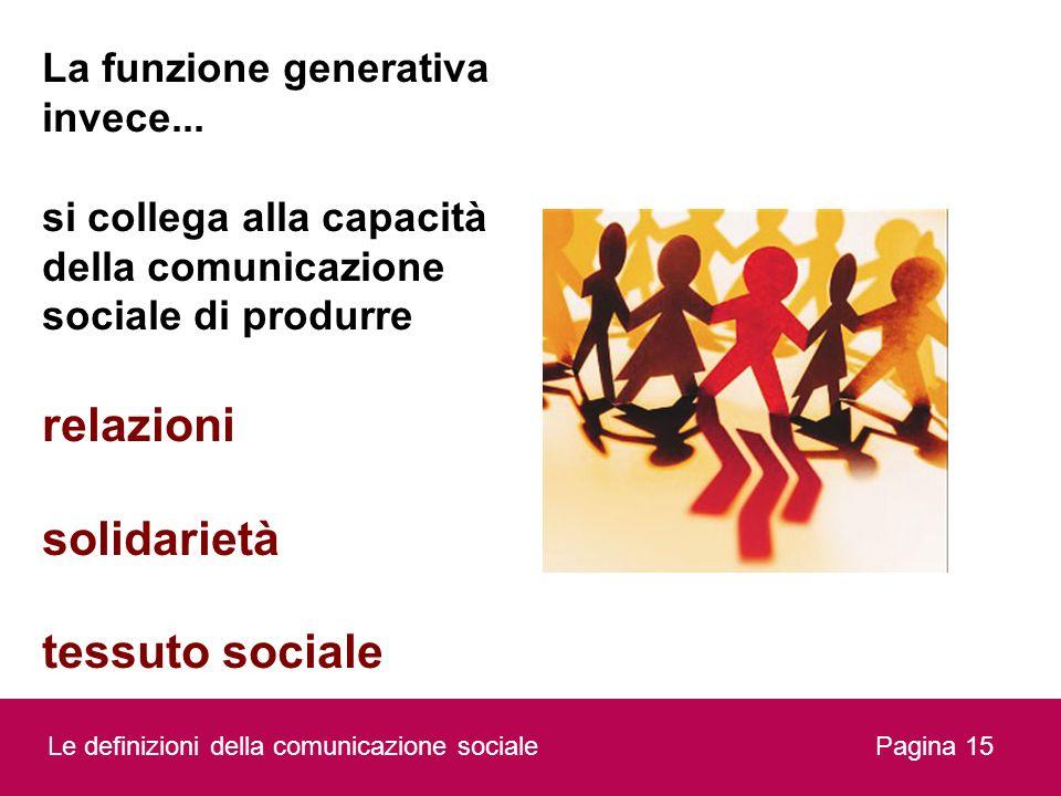 Pagina 15 La funzione generativa invece... si collega alla capacità della comunicazione sociale di produrre relazioni solidarietà tessuto sociale Le d