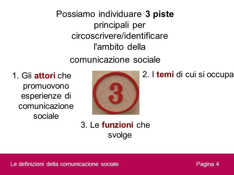 Possiamo individuare 3 piste principali per circoscrivere/identificare l'ambito della comunicazione sociale Pagina 4 3. Le funzioni che svolge 1. Gli
