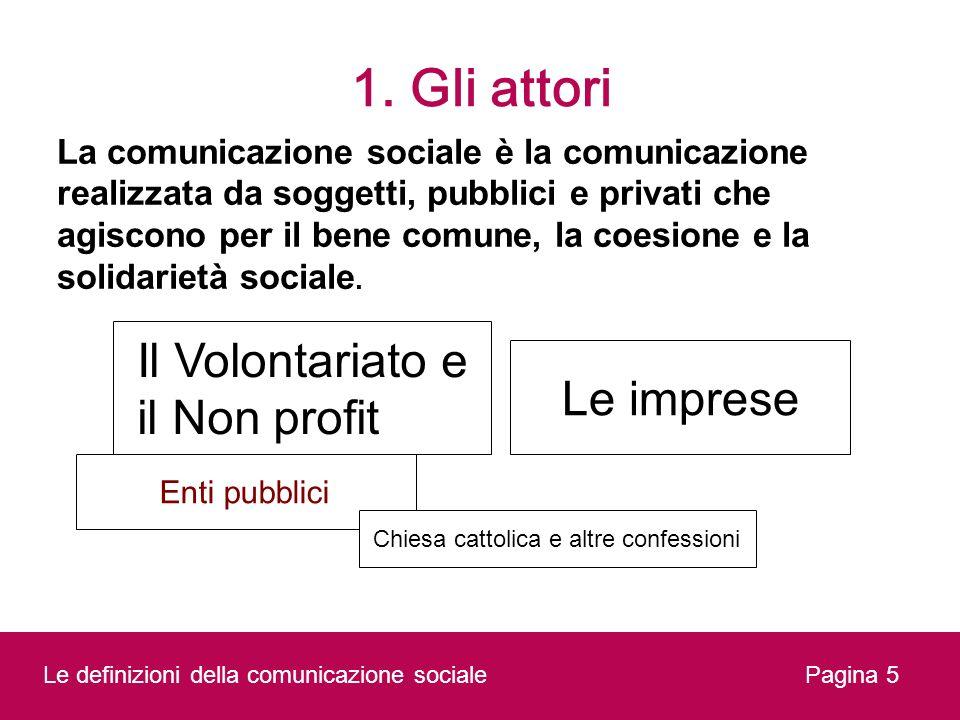1. Gli attori Pagina 5 La comunicazione sociale è la comunicazione realizzata da soggetti, pubblici e privati che agiscono per il bene comune, la coes