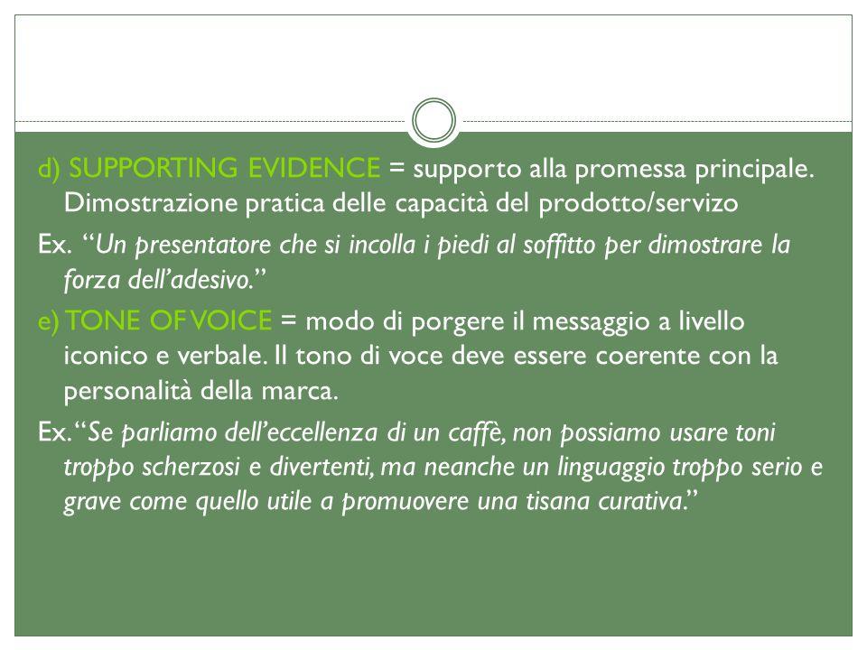 d) SUPPORTING EVIDENCE = supporto alla promessa principale. Dimostrazione pratica delle capacità del prodotto/servizo Ex. Un presentatore che si incol