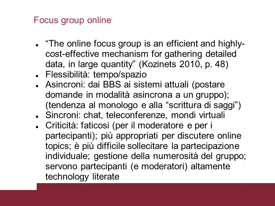 Pagina 25 Focus group online The online focus group is an efficient and highly- cost-effective mechanism for gathering detailed data, in large quantity (Kozinets 2010, p.
